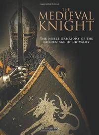 Medieval Knight: The Noble Warriors of the Golden Age of Chivalry