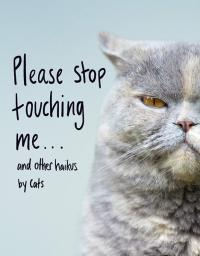 Please Stop Touching Me ... and Other Haikus by Cats