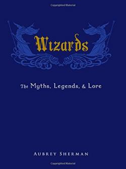 Wizards: The Myths, Legends, and Lore