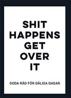 Shit happens, get over it: Goda råd för dåliga dagar