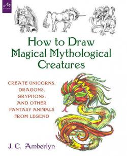 How to Draw Creatures from Magic, Myth, and Fantasy