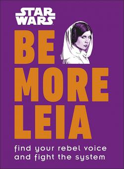 Be More Leia: Find Your Rebel Voice and Fight the System