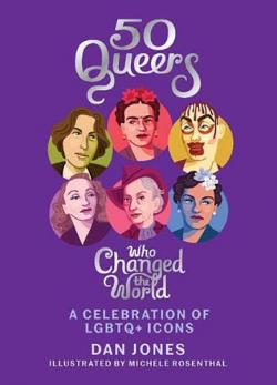 50 Queers Who Changed the World: A Celebration of LGBTQ Icons