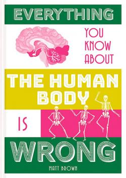 Everything You Know About the Human Body is Wrong